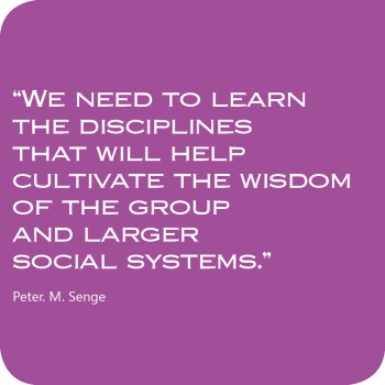 Zitat - We need to learn the disciplines that will help cultivate the wisdom of the group and larger social systems - Peter M. Senge