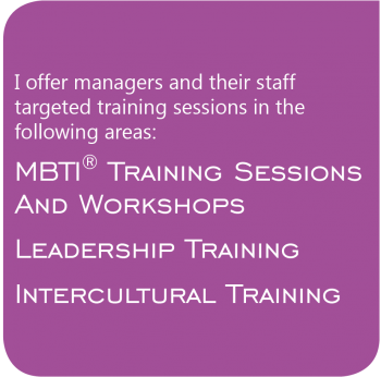 I offer managers and their staff targeted training sessions in the following areas: MBTI Training Sessions and Workshops - Leadership Training - Intercultural Training